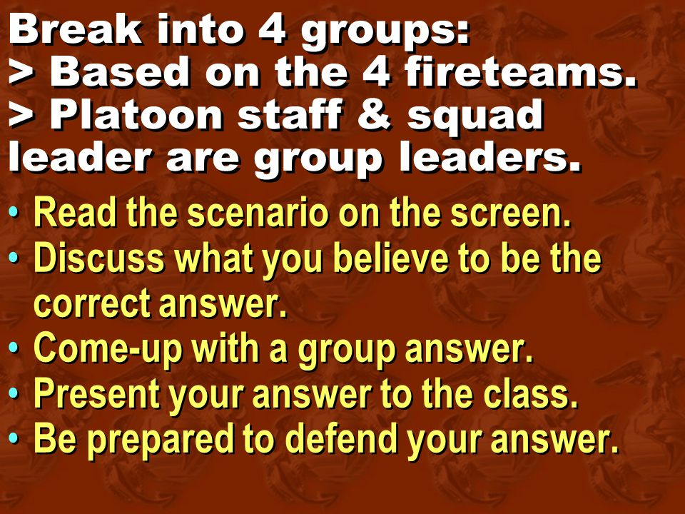Break into 4 groups: > Based on the 4 fireteams. > Platoon staff & squad leader are group leaders.