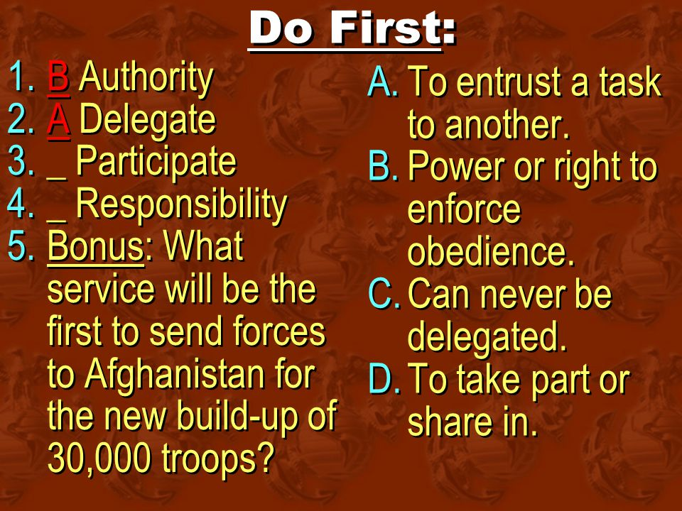 Do First: 1.B Authority 2.A Delegate 3._ Participate 4._ Responsibility 5.Bonus: What service will be the first to send forces to Afghanistan for the new build-up of 30,000 troops.