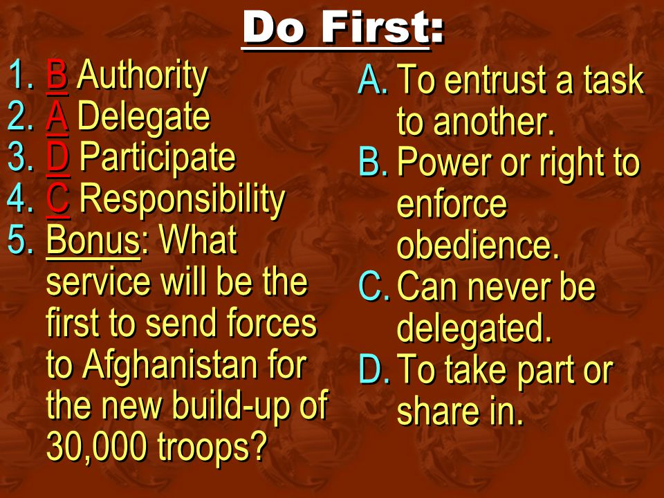Do First: 1.B Authority 2.A Delegate 3.D Participate 4.C Responsibility 5.Bonus: What service will be the first to send forces to Afghanistan for the new build-up of 30,000 troops.