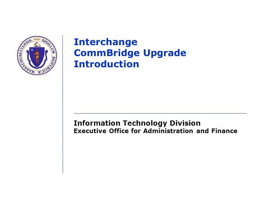 Information Technology Division Executive Office for Administration and Finance Interchange CommBridge Upgrade Introduction
