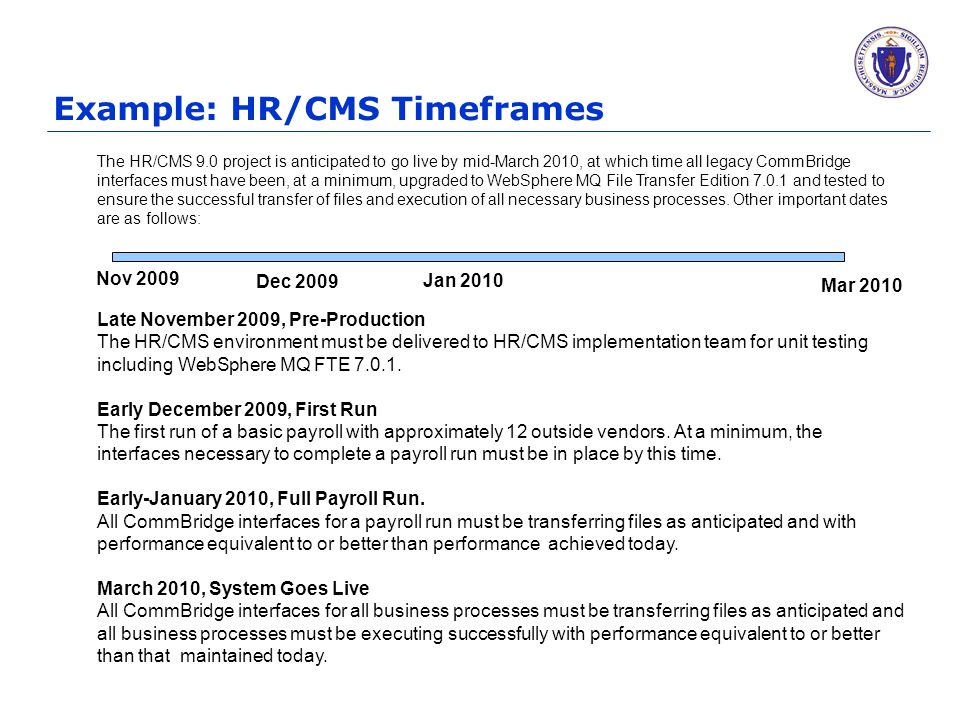 Example: HR/CMS Timeframes The HR/CMS 9.0 project is anticipated to go live by mid-March 2010, at which time all legacy CommBridge interfaces must have been, at a minimum, upgraded to WebSphere MQ File Transfer Edition 7.0.1 and tested to ensure the successful transfer of files and execution of all necessary business processes.