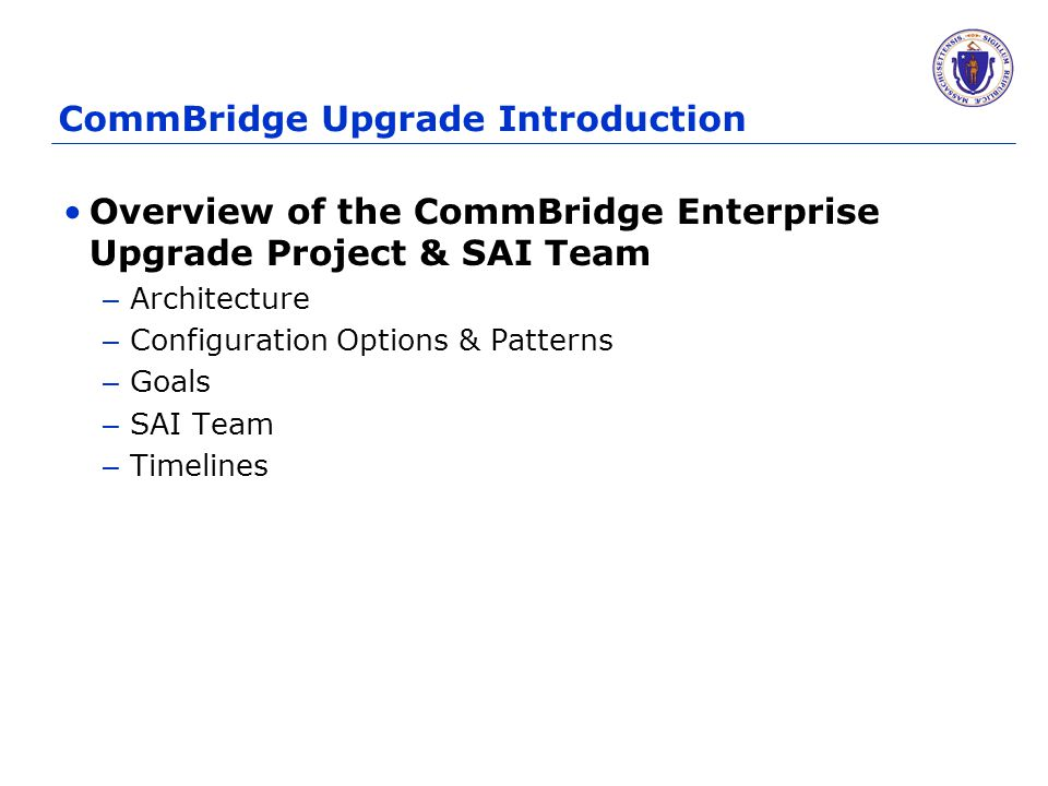 CommBridge Upgrade Introduction Overview of the CommBridge Enterprise Upgrade Project & SAI Team – Architecture – Configuration Options & Patterns – Goals – SAI Team – Timelines