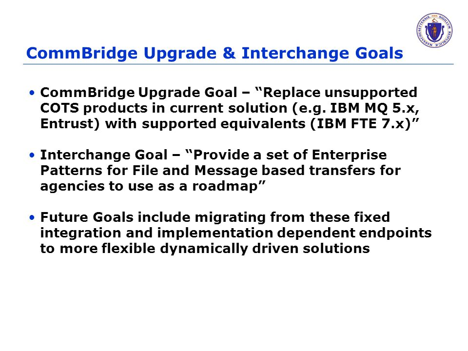 "CommBridge Upgrade & Interchange Goals CommBridge Upgrade Goal – ""Replace unsupported COTS products in current solution (e.g. IBM MQ 5.x, Entrust) wit"