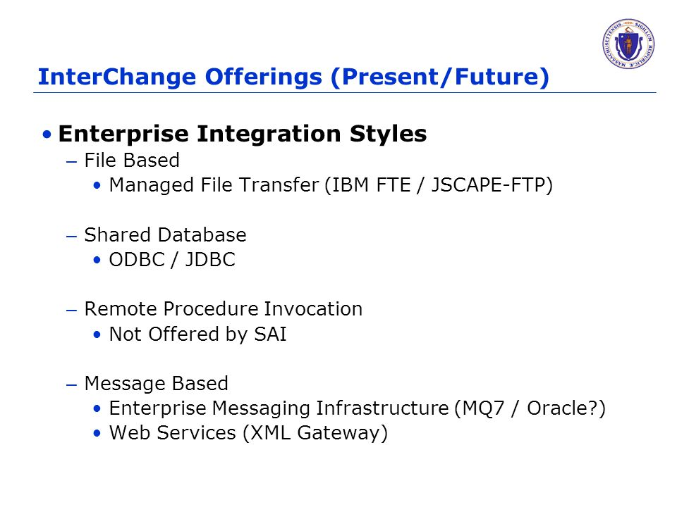 InterChange Offerings (Present/Future) Enterprise Integration Styles – File Based Managed File Transfer (IBM FTE / JSCAPE-FTP) – Shared Database ODBC / JDBC – Remote Procedure Invocation Not Offered by SAI – Message Based Enterprise Messaging Infrastructure (MQ7 / Oracle ) Web Services (XML Gateway)