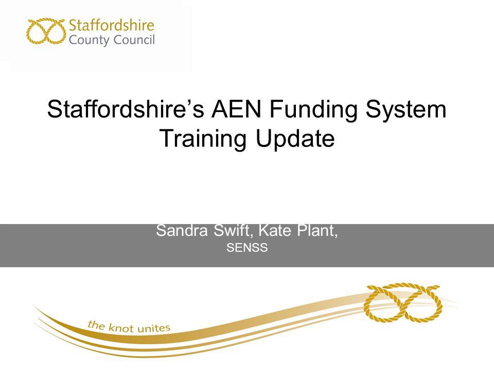 Staffordshire's AEN Funding System Training Update Sandra Swift, Kate Plant, SENSS