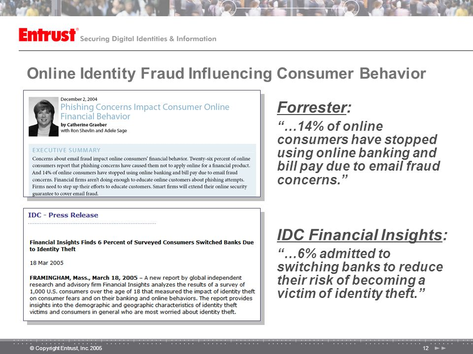 """© Copyright Entrust, Inc. 200512 Online Identity Fraud Influencing Consumer Behavior IDC Financial Insights: """"…6% admitted to switching banks to reduc"""
