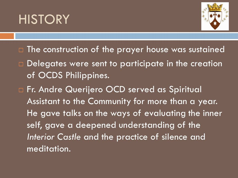 HISTORY  The construction of the prayer house was sustained  Delegates were sent to participate in the creation of OCDS Philippines.  Fr. Andre Que
