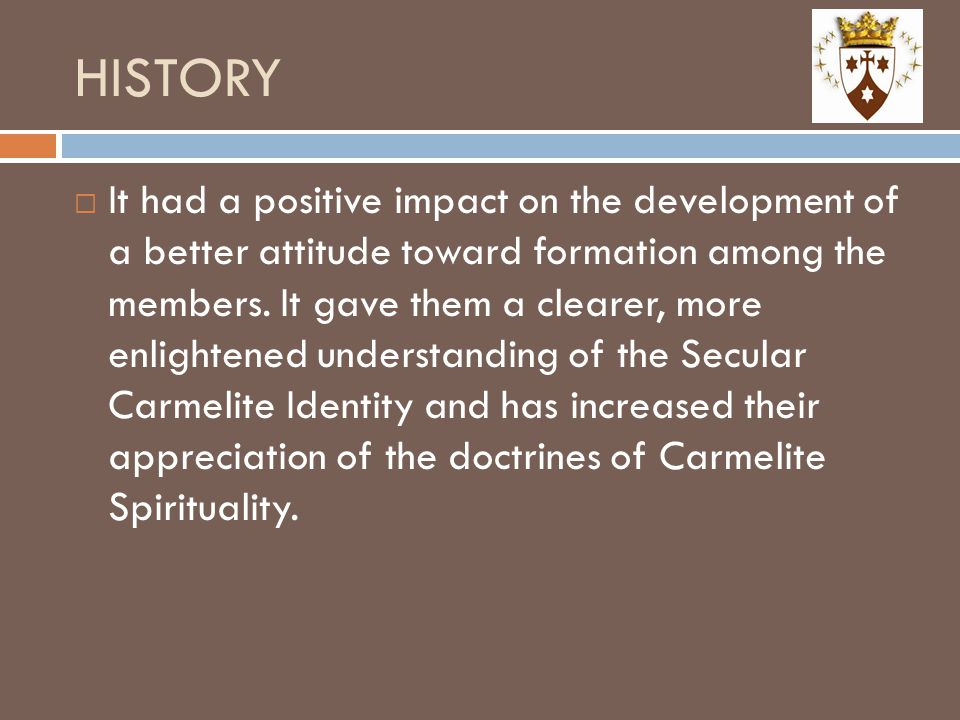 HISTORY  It had a positive impact on the development of a better attitude toward formation among the members. It gave them a clearer, more enlightene