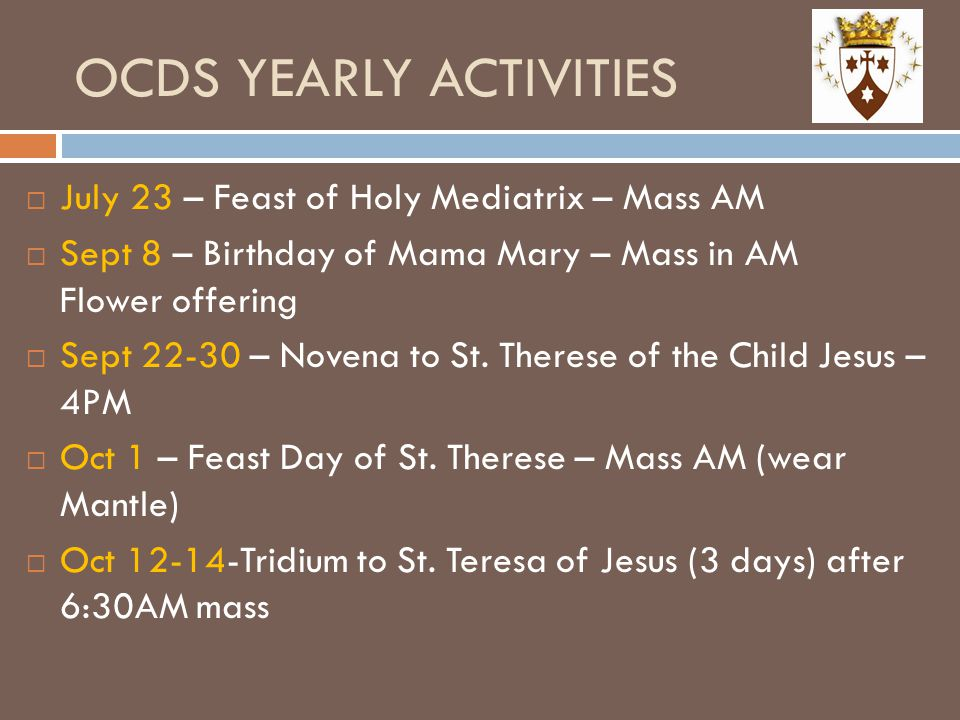 OCDS YEARLY ACTIVITIES  July 23 – Feast of Holy Mediatrix – Mass AM  Sept 8 – Birthday of Mama Mary – Mass in AM Flower offering  Sept 22-30 – Nove