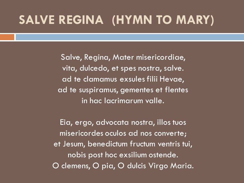 SALVE REGINA (HYMN TO MARY) Salve, Regina, Mater misericordiae, vita, dulcedo, et spes nostra, salve.