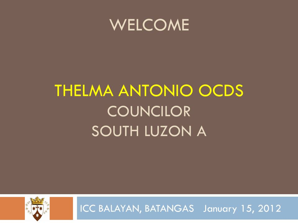WELCOME THELMA ANTONIO OCDS COUNCILOR SOUTH LUZON A ICC BALAYAN, BATANGAS January 15, 2012