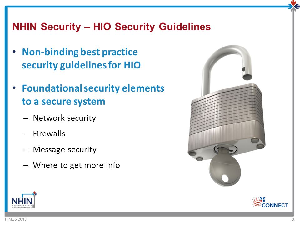 NHIN Security – HIO Security Guidelines Non-binding best practice security guidelines for HIO Foundational security elements to a secure system – Network security – Firewalls – Message security – Where to get more info HIMSS 20108