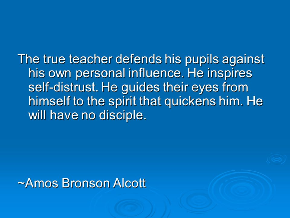 The true teacher defends his pupils against his own personal influence.