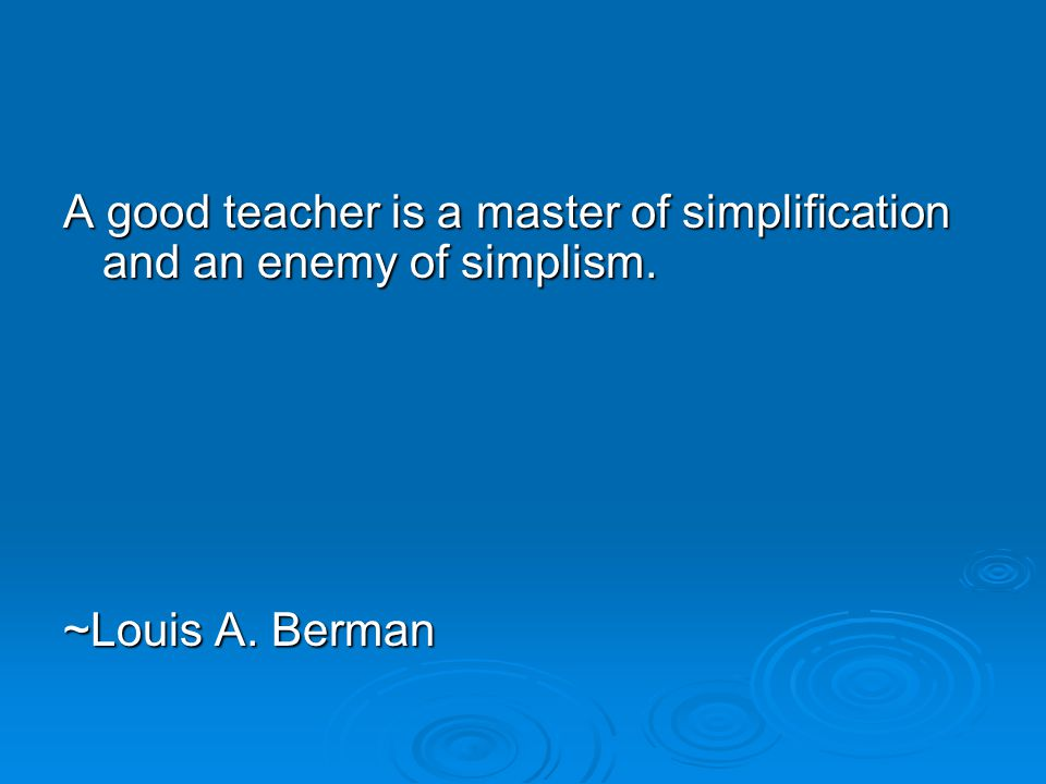 A good teacher is a master of simplification and an enemy of simplism.