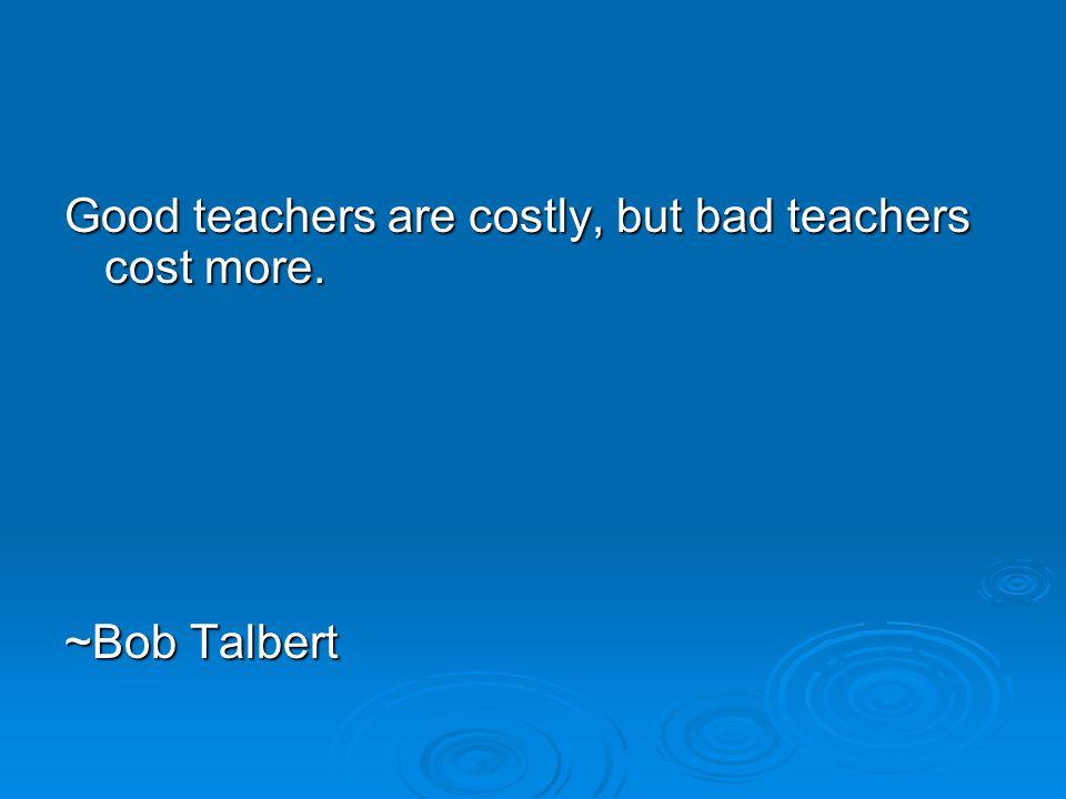 Good teachers are costly, but bad teachers cost more. ~Bob Talbert ~Bob Talbert
