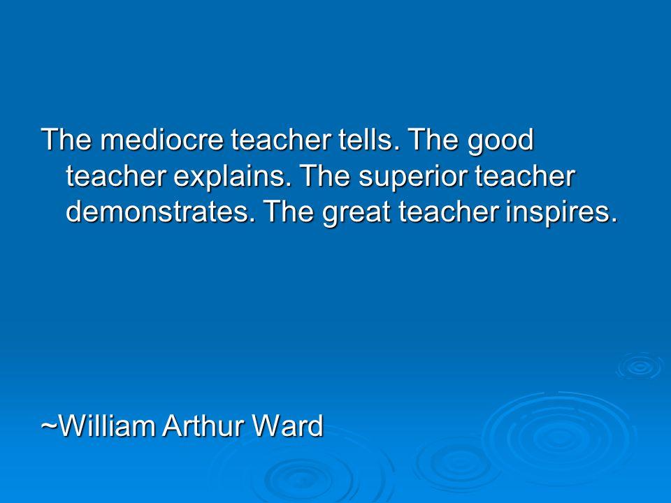The mediocre teacher tells. The good teacher explains. The superior teacher demonstrates. The great teacher inspires. ~William Arthur Ward
