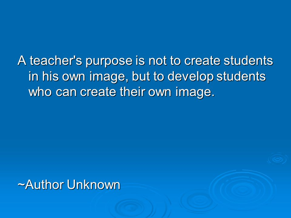 A teacher s purpose is not to create students in his own image, but to develop students who can create their own image.
