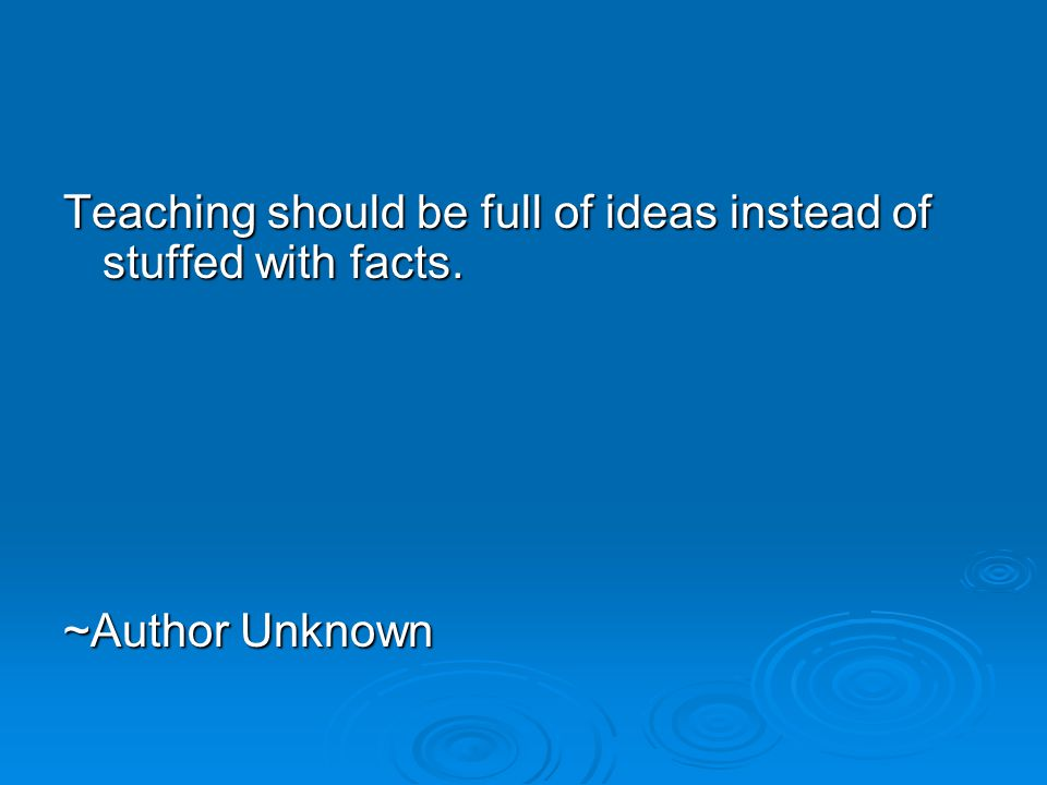 Teaching should be full of ideas instead of stuffed with facts. ~Author Unknown