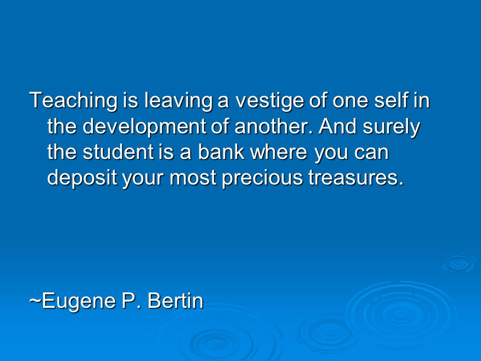 Teaching is leaving a vestige of one self in the development of another.