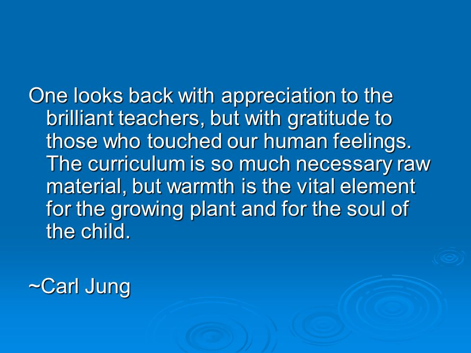 One looks back with appreciation to the brilliant teachers, but with gratitude to those who touched our human feelings.