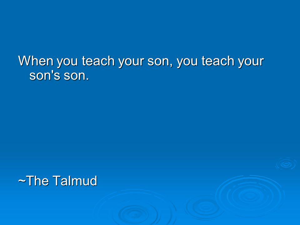 When you teach your son, you teach your son s son. ~The Talmud