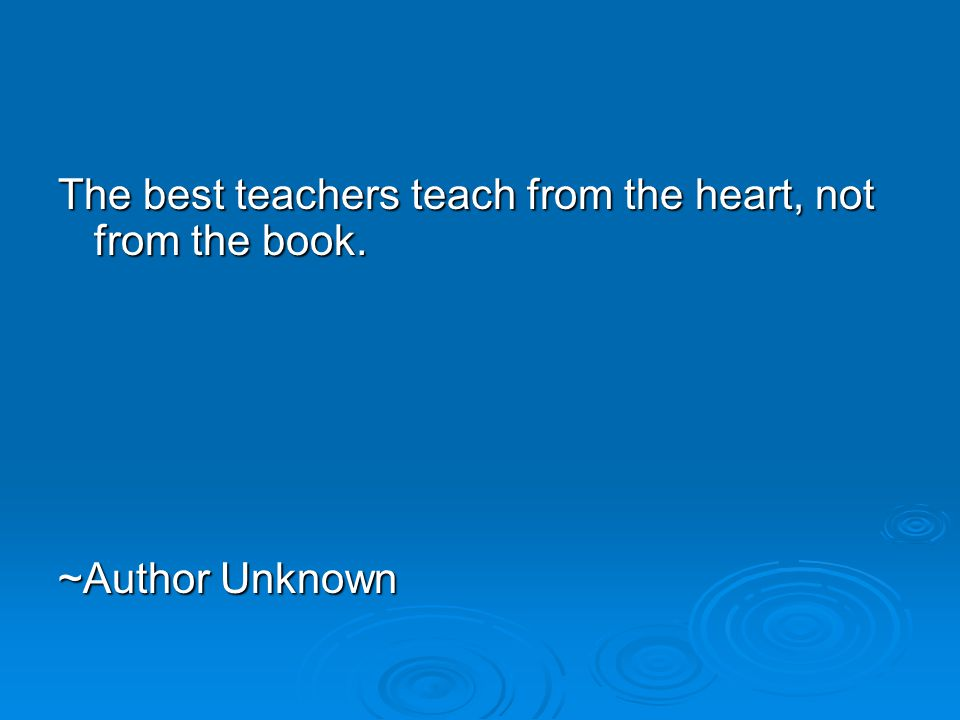 The best teachers teach from the heart, not from the book. ~Author Unknown ~Author Unknown