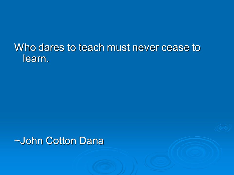 Who dares to teach must never cease to learn. ~John Cotton Dana