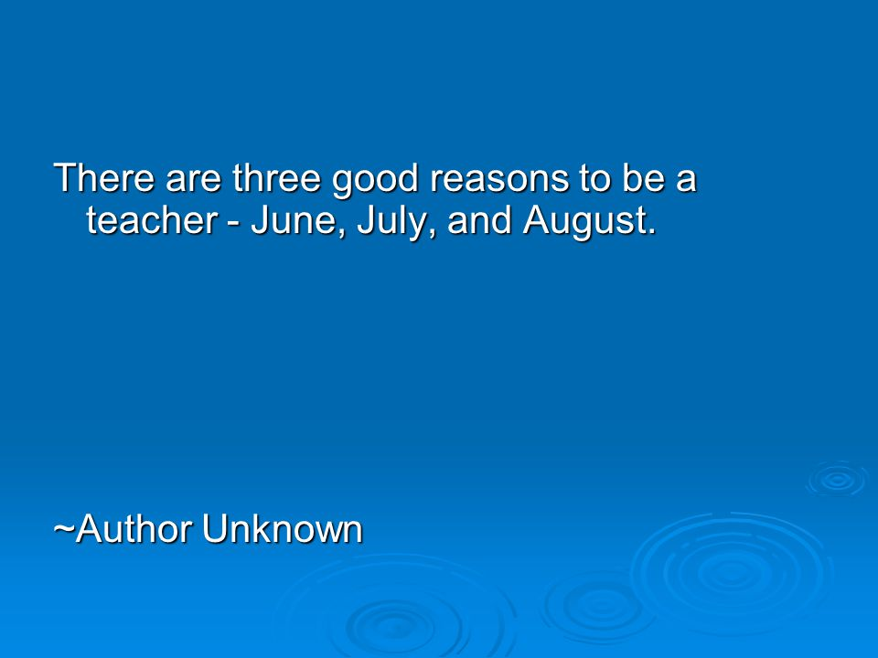 There are three good reasons to be a teacher - June, July, and August. ~Author Unknown