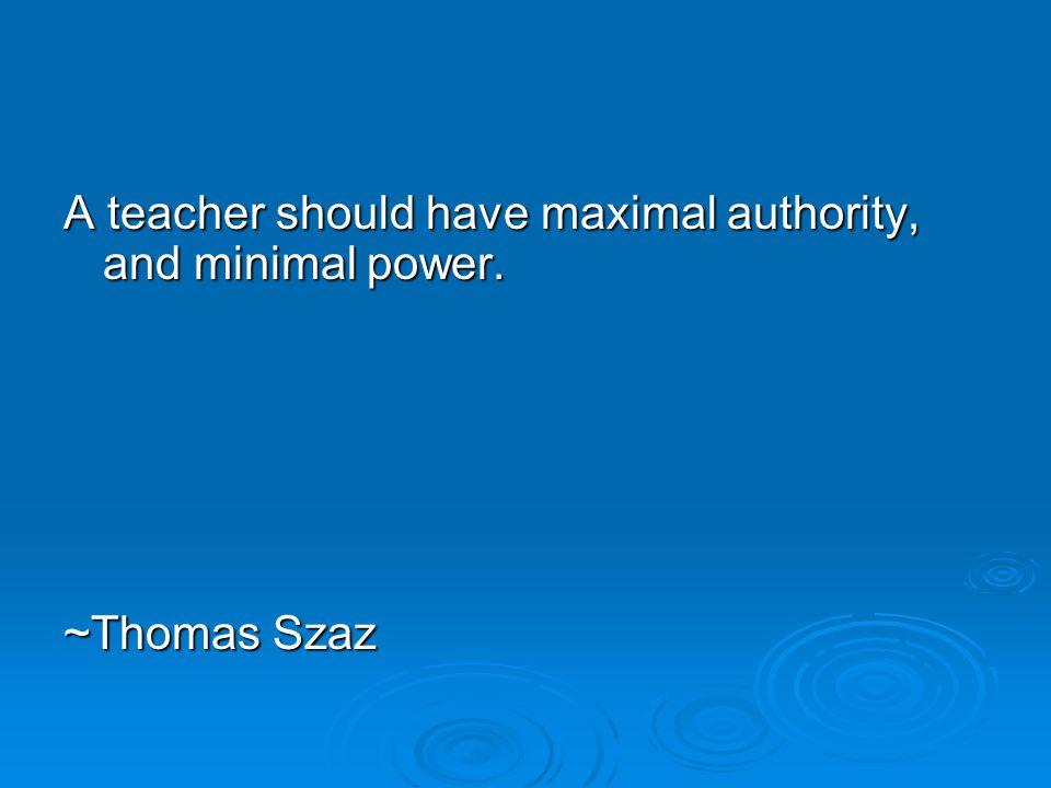 A teacher should have maximal authority, and minimal power. ~Thomas Szaz