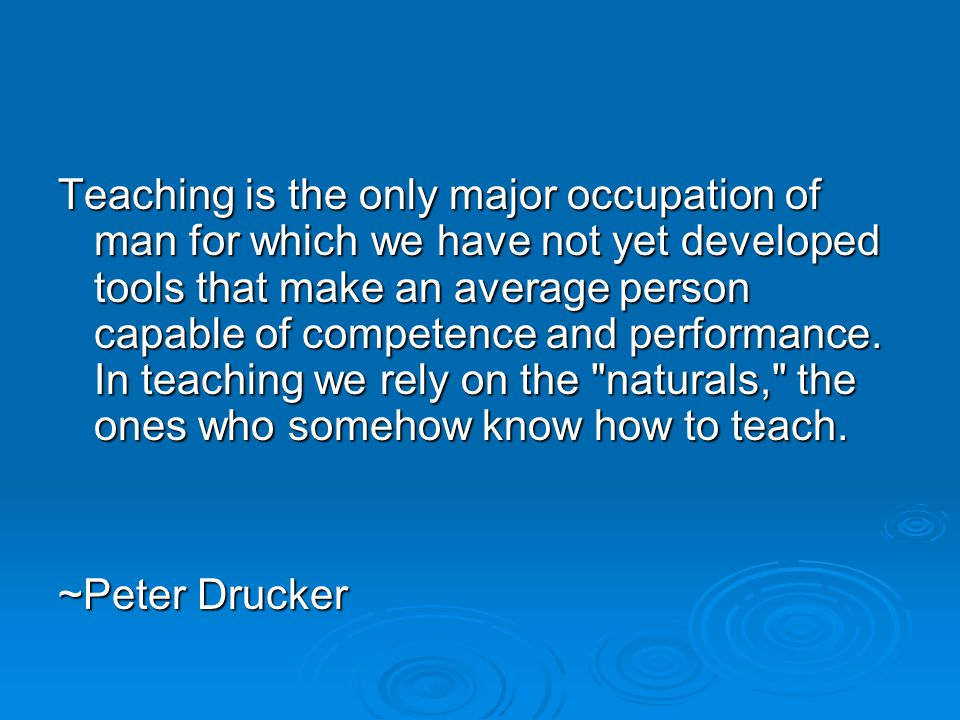 Teaching is the only major occupation of man for which we have not yet developed tools that make an average person capable of competence and performance.