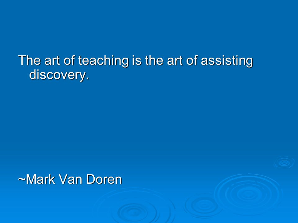 The art of teaching is the art of assisting discovery. ~Mark Van Doren