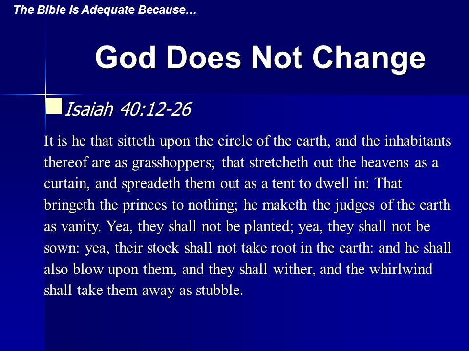 God Does Not Change Isaiah 40:12-26 Isaiah 40:12-26 It is he that sitteth upon the circle of the earth, and the inhabitants thereof are as grasshoppers; that stretcheth out the heavens as a curtain, and spreadeth them out as a tent to dwell in: That bringeth the princes to nothing; he maketh the judges of the earth as vanity.