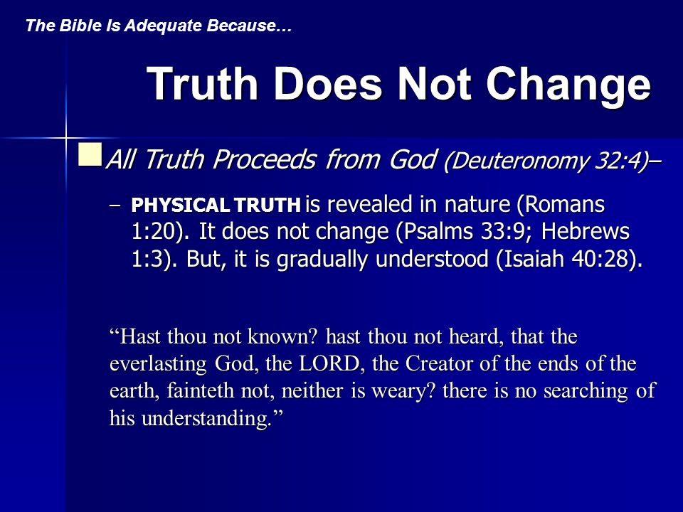 Truth Does Not Change All Truth Proceeds from God (Deuteronomy 32:4)– All Truth Proceeds from God (Deuteronomy 32:4)– –PHYSICAL TRUTH is revealed in nature (Romans 1:20).