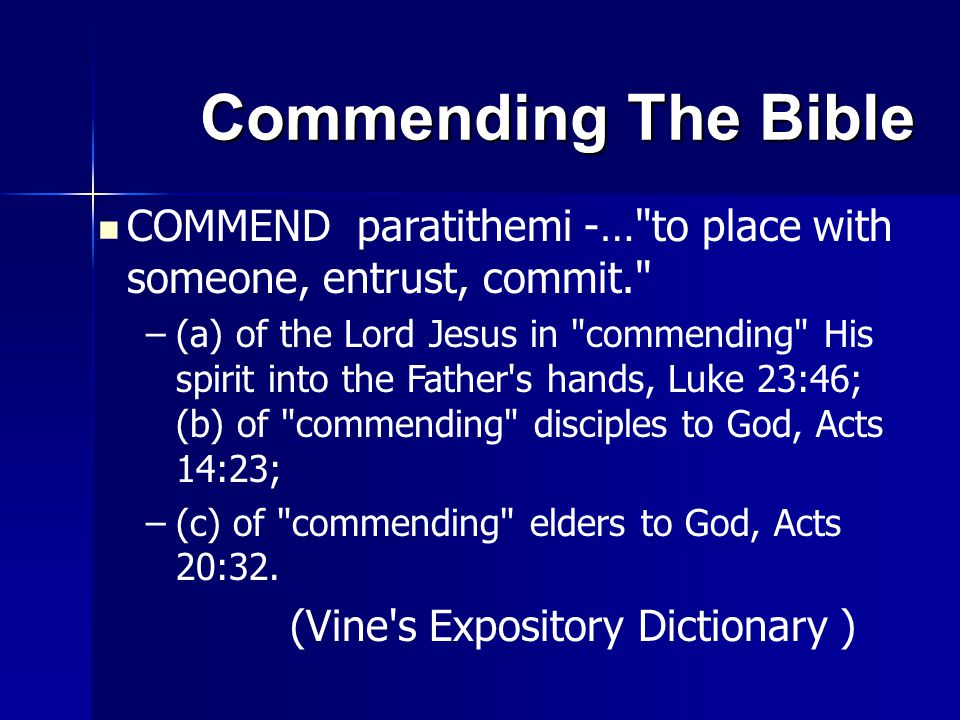 Commending The Bible COMMEND paratithemi -… to place with someone, entrust, commit. – –(a) of the Lord Jesus in commending His spirit into the Father s hands, Luke 23:46; (b) of commending disciples to God, Acts 14:23; – –(c) of commending elders to God, Acts 20:32.