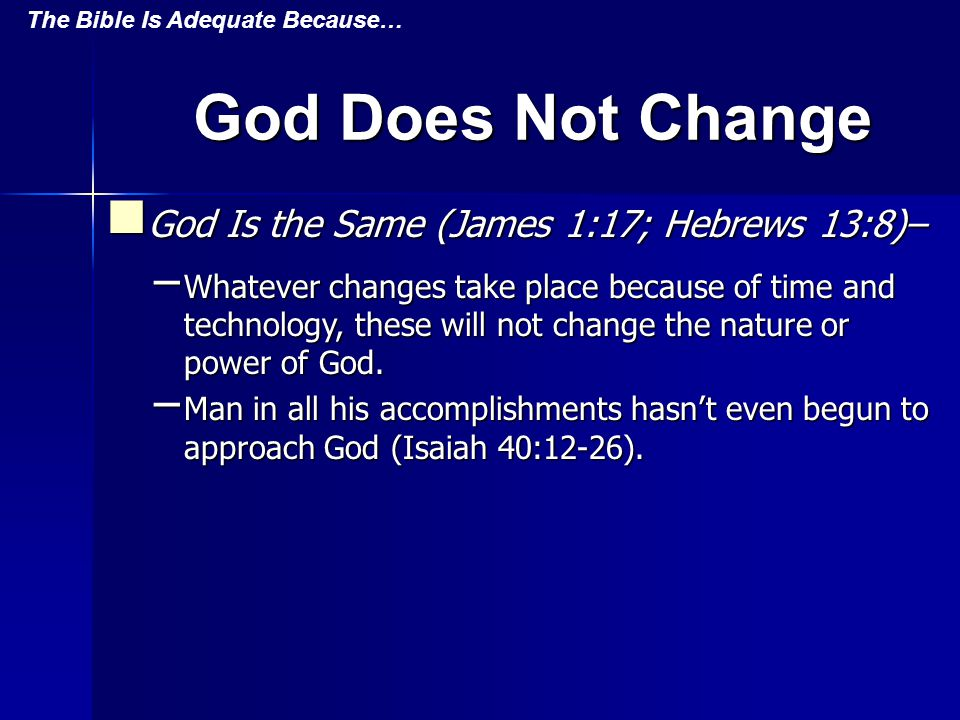 God Does Not Change God Is the Same (James 1:17; Hebrews 13:8)– God Is the Same (James 1:17; Hebrews 13:8)– – Whatever changes take place because of time and technology, these will not change the nature or power of God.