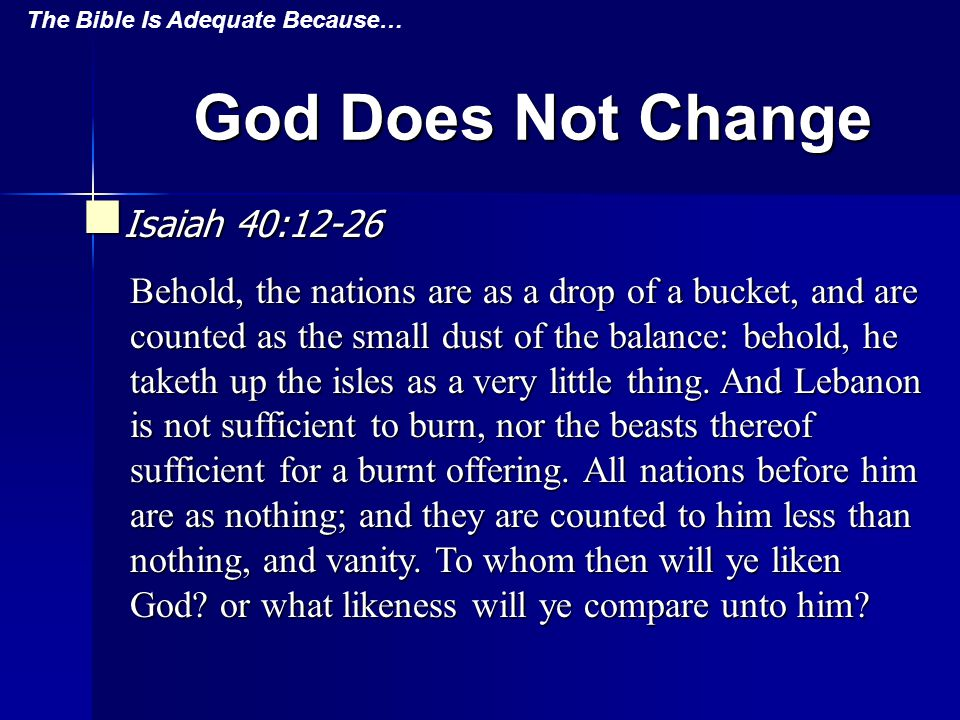 God Does Not Change Isaiah 40:12-26 Isaiah 40:12-26 Behold, the nations are as a drop of a bucket, and are counted as the small dust of the balance: behold, he taketh up the isles as a very little thing.