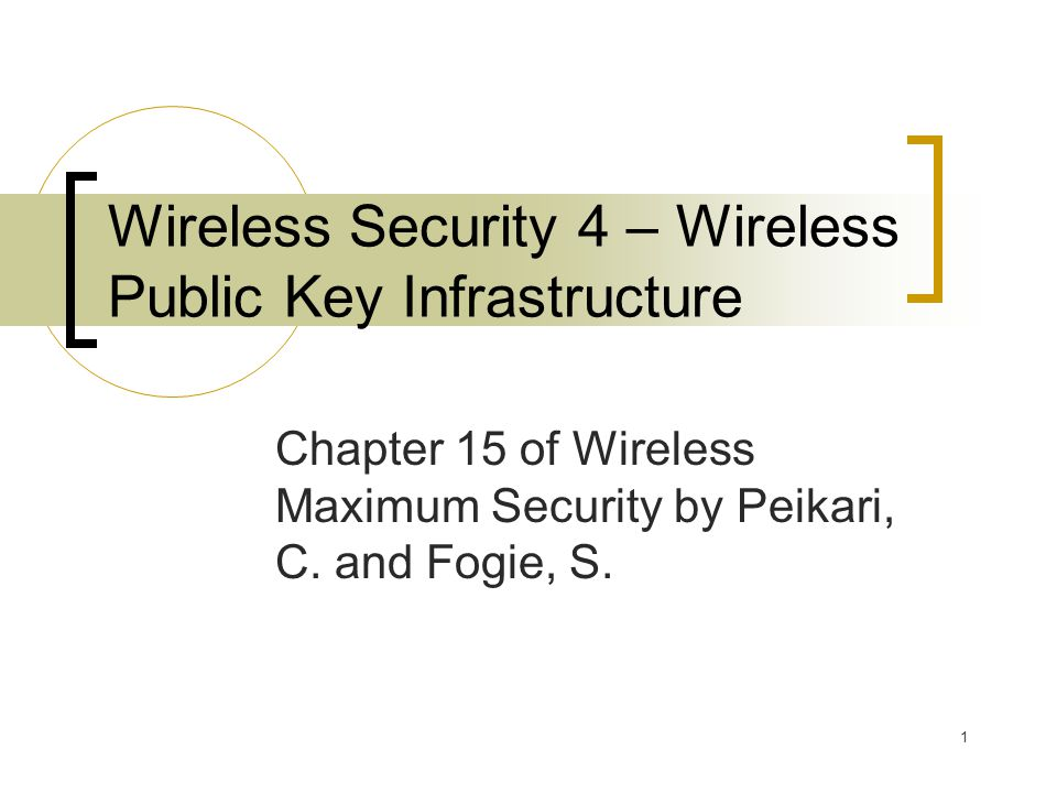 1 Wireless Security 4 – Wireless Public Key Infrastructure Chapter 15 of Wireless Maximum Security by Peikari, C.