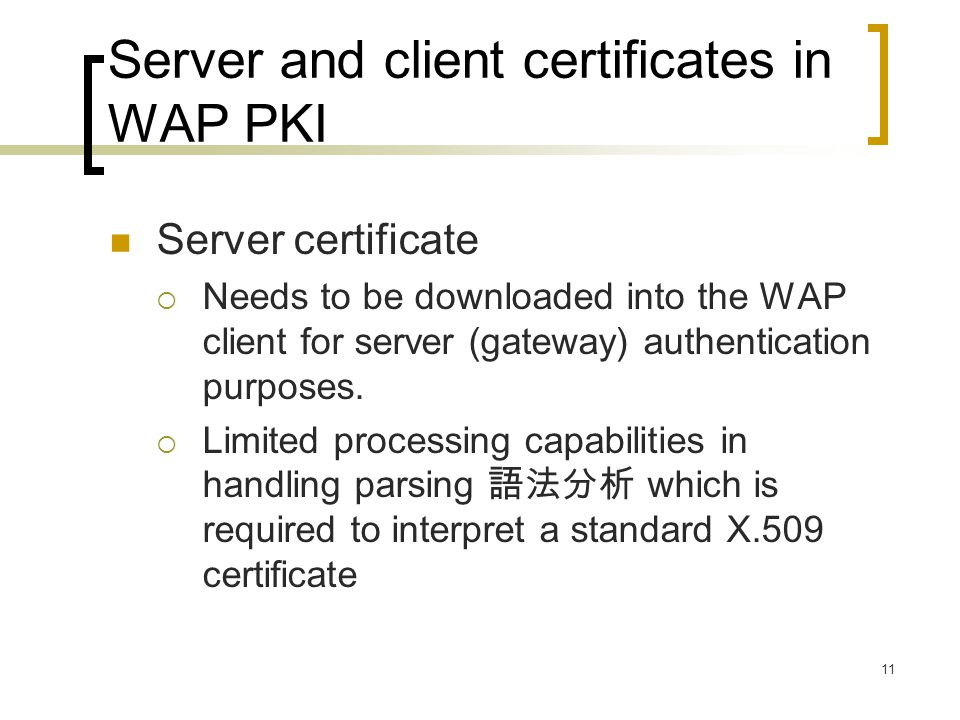 11 Server and client certificates in WAP PKI Server certificate  Needs to be downloaded into the WAP client for server (gateway) authentication purpo