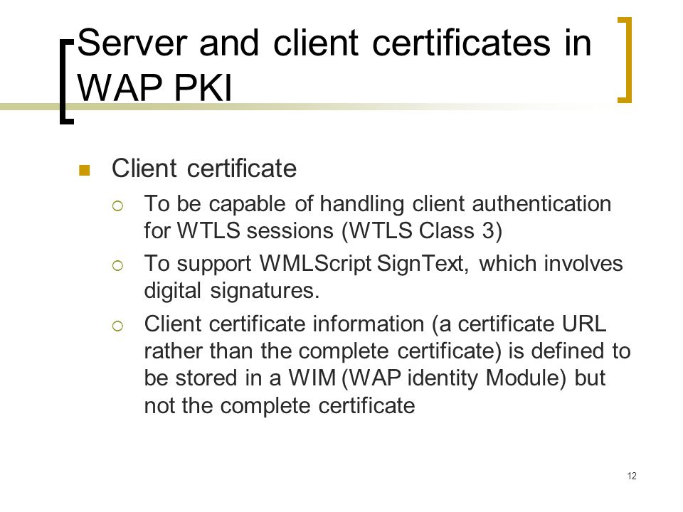 12 Server and client certificates in WAP PKI Client certificate  To be capable of handling client authentication for WTLS sessions (WTLS Class 3)  To support WMLScript SignText, which involves digital signatures.