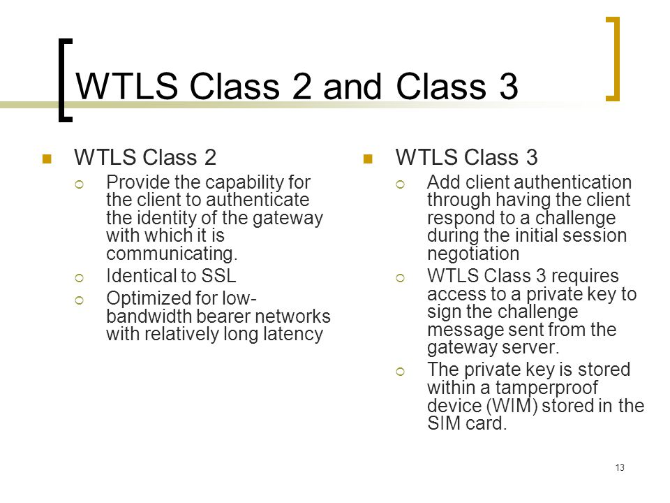 13 WTLS Class 2 and Class 3 WTLS Class 2  Provide the capability for the client to authenticate the identity of the gateway with which it is communic