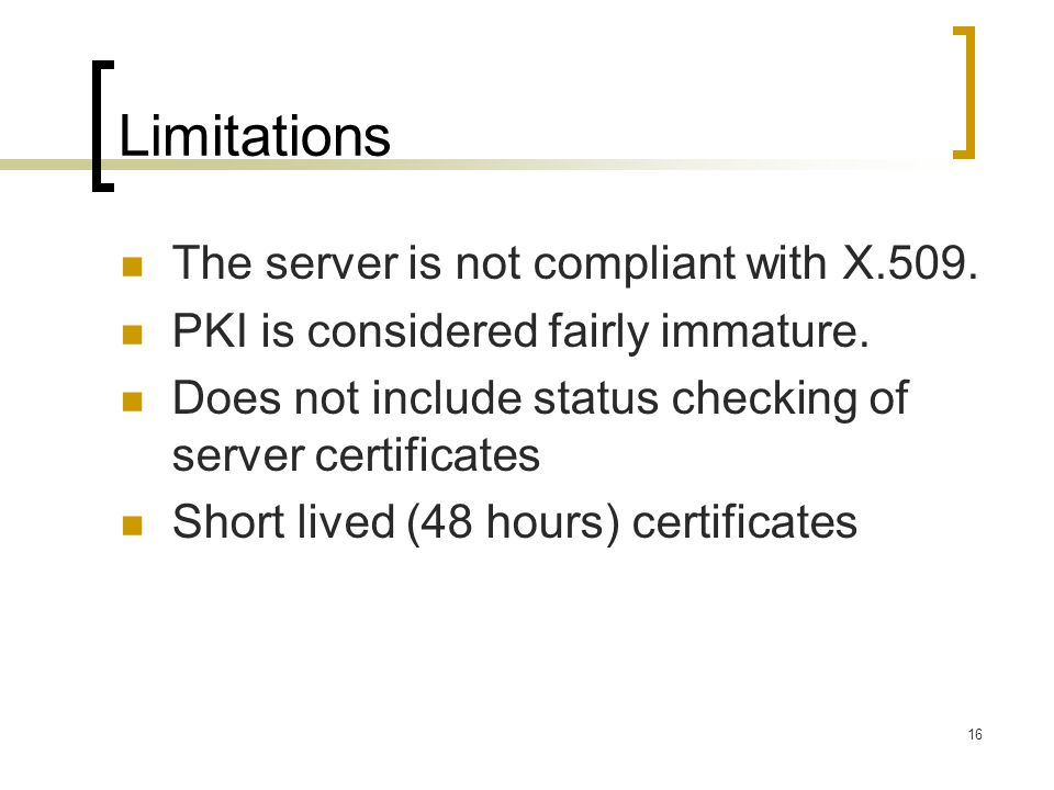 16 Limitations The server is not compliant with X.509. PKI is considered fairly immature. Does not include status checking of server certificates Shor