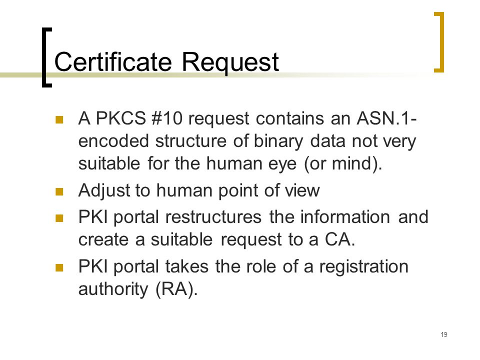 19 Certificate Request A PKCS #10 request contains an ASN.1- encoded structure of binary data not very suitable for the human eye (or mind).