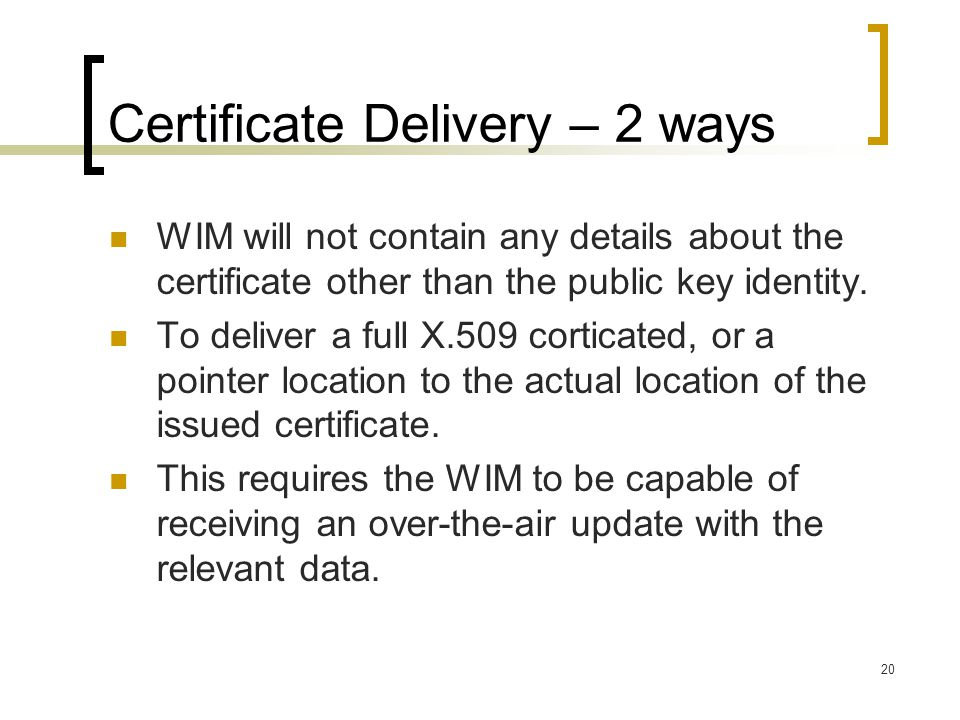 20 Certificate Delivery – 2 ways WIM will not contain any details about the certificate other than the public key identity.
