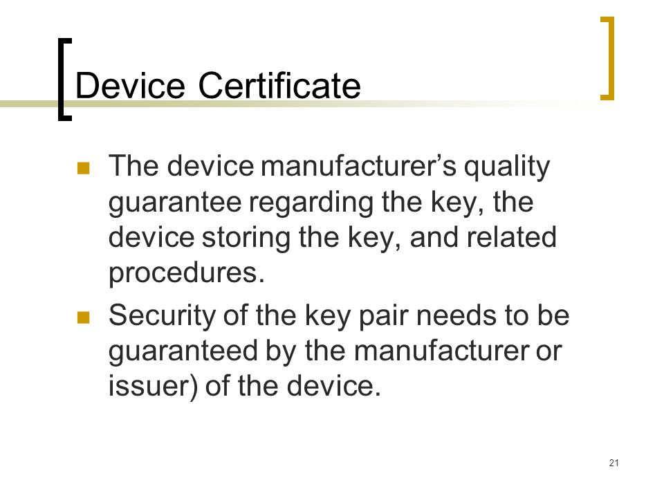 21 Device Certificate The device manufacturer's quality guarantee regarding the key, the device storing the key, and related procedures.
