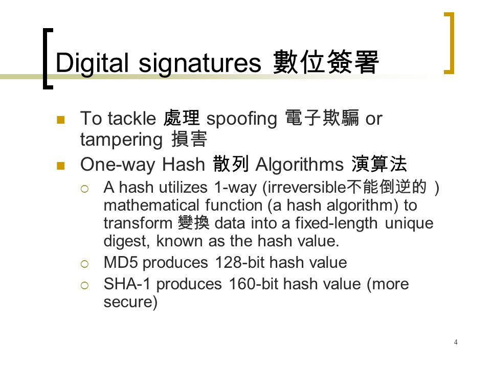 4 Digital signatures 數位簽署 To tackle 處理 spoofing 電子欺騙 or tampering 損害 One-way Hash 散列 Algorithms 演算法  A hash utilizes 1-way (irreversible 不能倒逆的 ) mathematical function (a hash algorithm) to transform 變換 data into a fixed-length unique digest, known as the hash value.