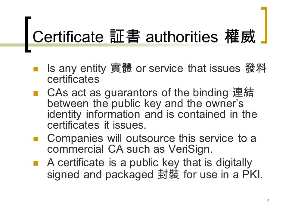 6 Certificate authorities X.509 v3 Certificate Standard specifies 設定 the certificate format 格式 for information about the person or entity to which the certificate is issued, information about the certificate, plus optional information about CA issuing the certificate.