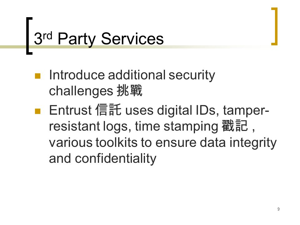 9 3 rd Party Services Introduce additional security challenges 挑戰 Entrust 信託 uses digital IDs, tamper- resistant logs, time stamping 戳記, various toolkits to ensure data integrity and confidentiality