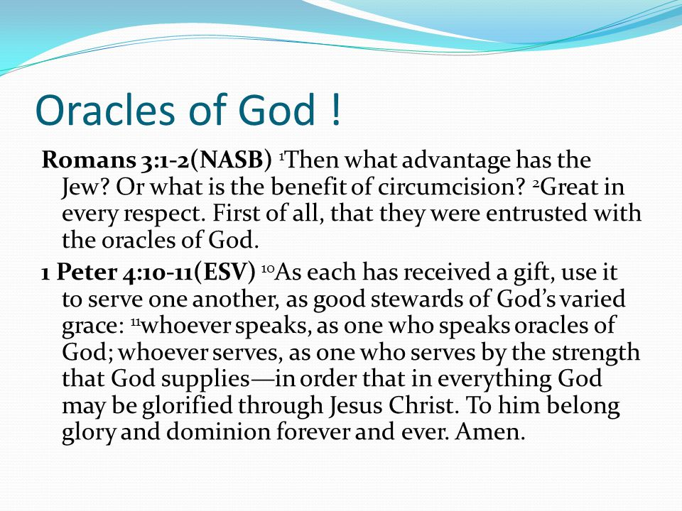 Oracles of God ! Romans 3:1-2(NASB) 1 Then what advantage has the Jew? Or what is the benefit of circumcision? 2 Great in every respect. First of all,
