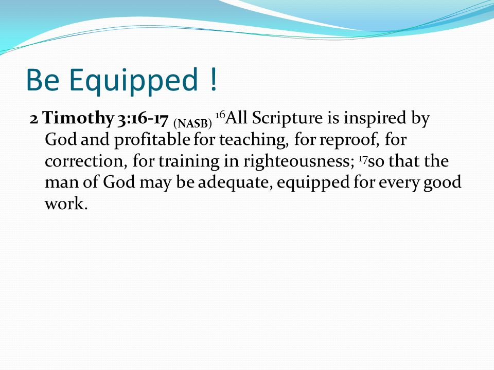 Be Equipped ! 2 Timothy 3:16-17 (NASB) 16 All Scripture is inspired by God and profitable for teaching, for reproof, for correction, for training in r