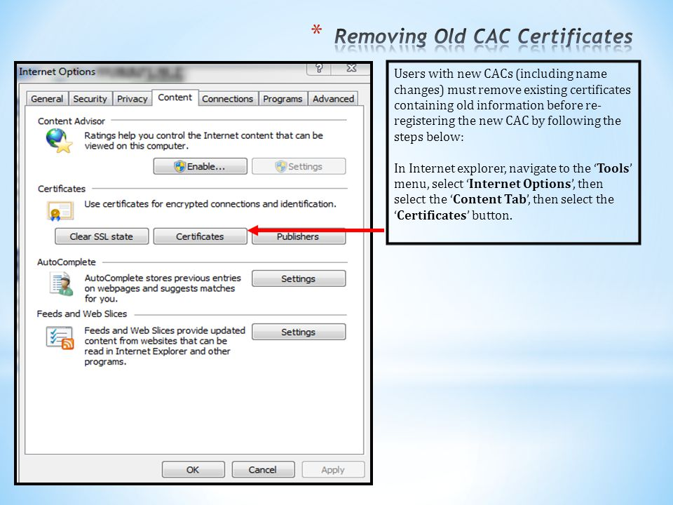 Users with new CACs (including name changes) must remove existing certificates containing old information before re- registering the new CAC by following the steps below: In Internet explorer, navigate to the 'Tools' menu, select 'Internet Options', then select the 'Content Tab', then select the 'Certificates' button.